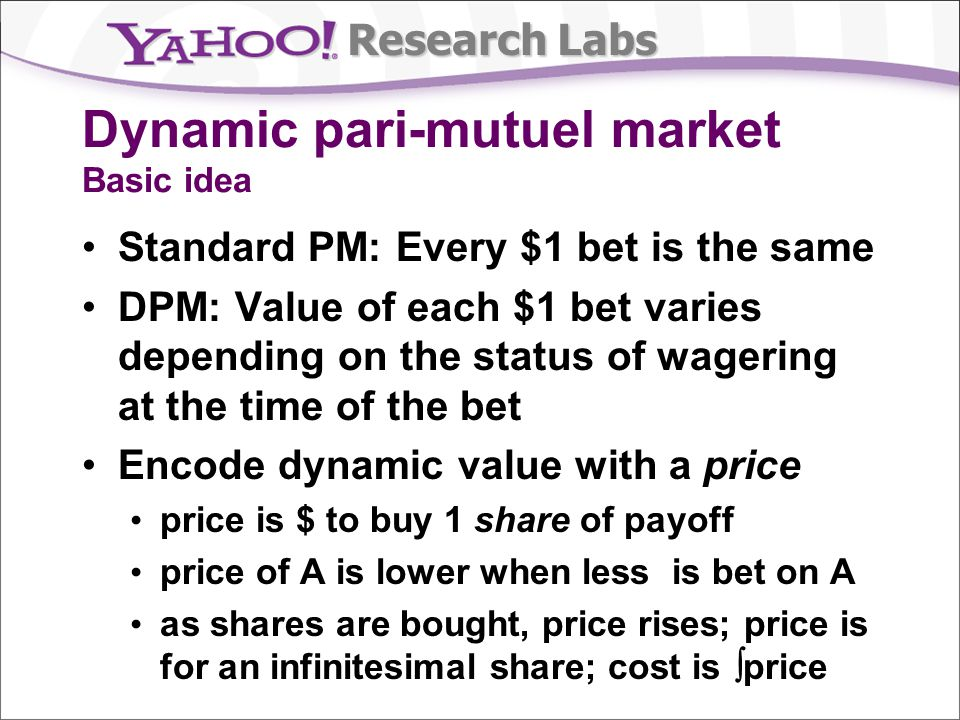 Research Labs Dynamic pari-mutuel market Basic idea Standard PM: Every $1 bet is the same DPM: Value of each $1 bet varies depending on the status of