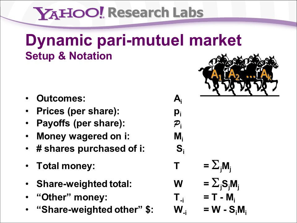 Research Labs Outcomes: A i Prices (per share): p i Payoffs (per share): P i Money wagered on i: M i # shares purchased of i: S i Total money: T = j M j Share-weighted total: W = j S j M j Other money:T -i = T - M i Share-weighted other $:W -i = W - S i M i Dynamic pari-mutuel market Setup & Notation A1A1A1A1 A2A2A2A2...