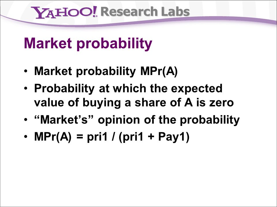 Research Labs Market probability Market probability MPr(A) Probability at which the expected value of buying a share of A is zero Markets opinion of t