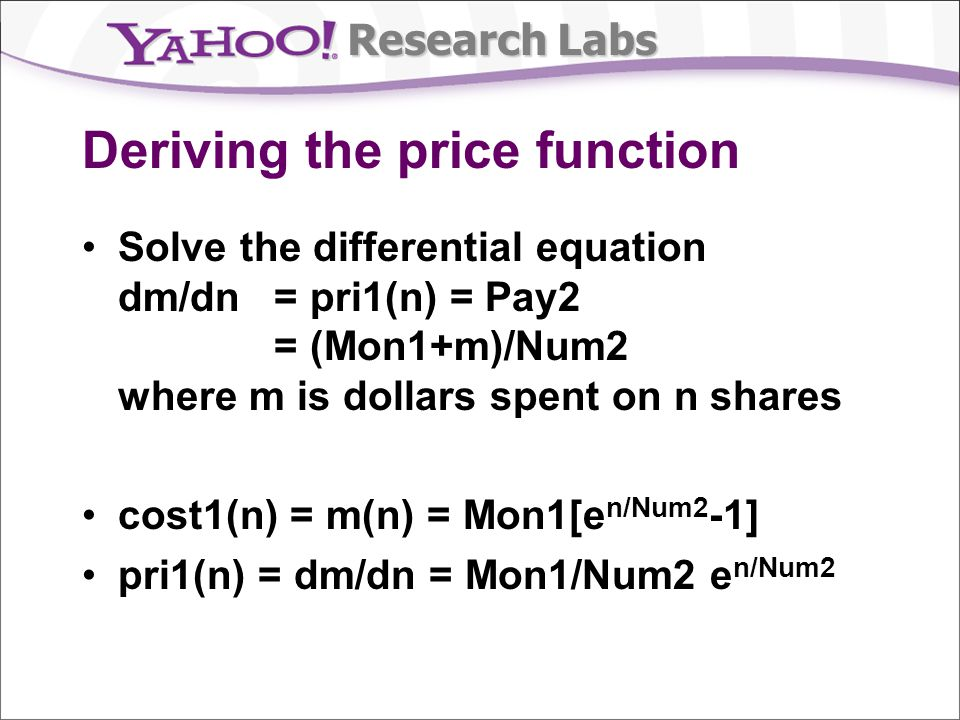 Research Labs Deriving the price function Solve the differential equation dm/dn = pri1(n) = Pay2 = (Mon1+m)/Num2 where m is dollars spent on n shares cost1(n) = m(n) = Mon1[e n/Num2 -1] pri1(n) = dm/dn = Mon1/Num2 e n/Num2