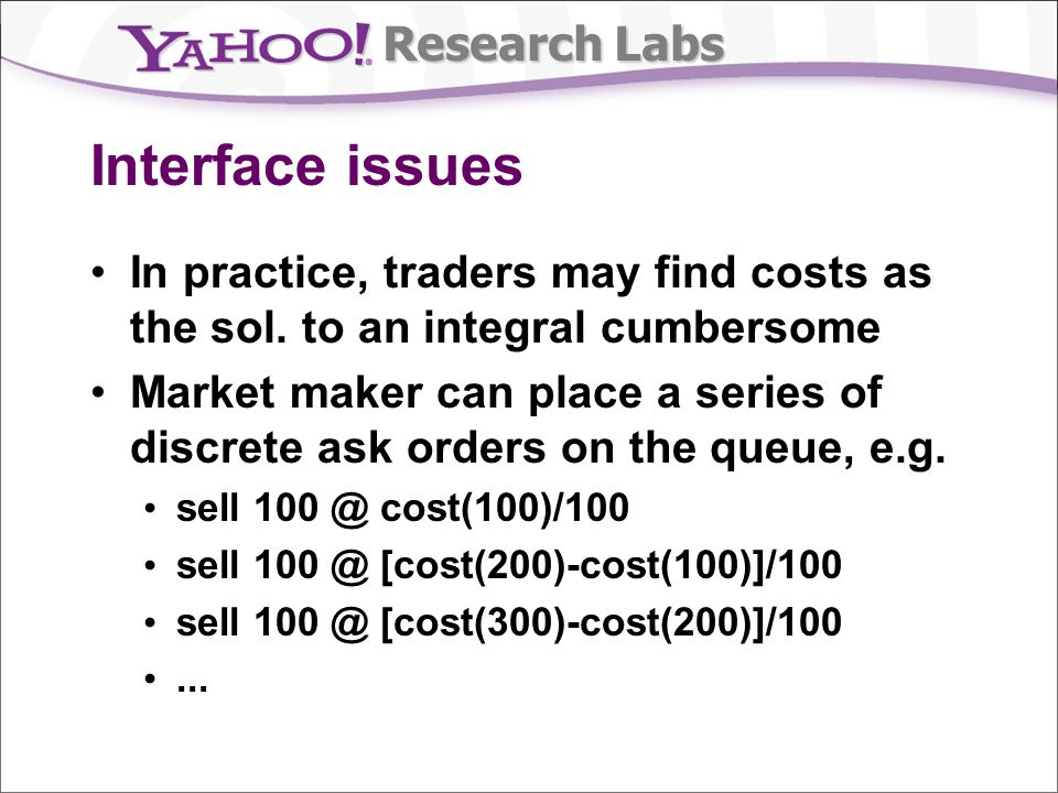 Research Labs Interface issues In practice, traders may find costs as the sol. to an integral cumbersome Market maker can place a series of discrete a