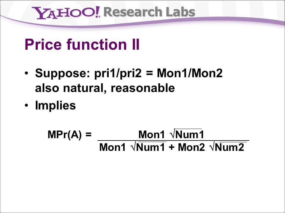 Research Labs Price function II Suppose: pri1/pri2 = Mon1/Mon2 also natural, reasonable Implies MPr(A) = Mon1 Num1 Mon1 Num1 + Mon2 Num2