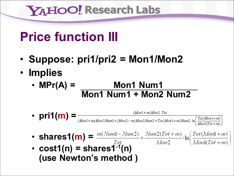Research Labs Price function III Suppose: pri1/pri2 = Mon1/Mon2 Implies MPr(A) = Mon1 Num1 Mon1 Num1 + Mon2 Num2 pri1(m) = shares1(m) = cost1(n) = shares1 -1 (n) (use Newtons method )