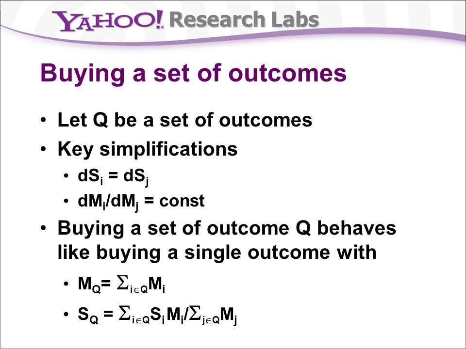 Research Labs Buying a set of outcomes Let Q be a set of outcomes Key simplifications dS i = dS j dM i /dM j = const Buying a set of outcome Q behaves like buying a single outcome with M Q = i Q M i S Q = i Q S i M i / j Q M j