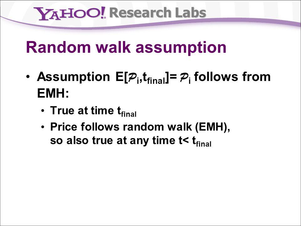 Research Labs Random walk assumption Assumption E[ P i,t final ]= P i follows from EMH: True at time t final Price follows random walk (EMH), so also