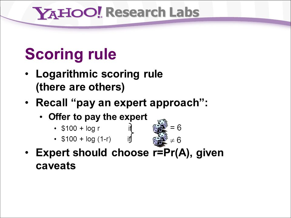 Research Labs Scoring rule Logarithmic scoring rule (there are others) Recall pay an expert approach: Offer to pay the expert $100 + log r if $100 + log (1-r) if Expert should choose r=Pr(A), given caveats = 6 6