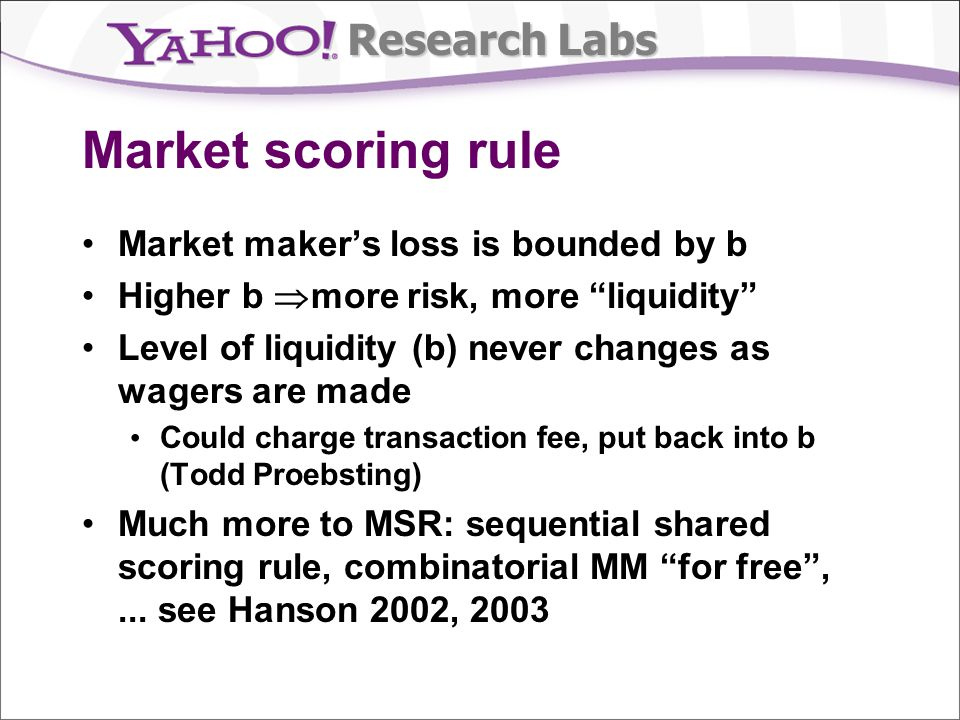 Research Labs Market scoring rule Market makers loss is bounded by b Higher b more risk, more liquidity Level of liquidity (b) never changes as wagers are made Could charge transaction fee, put back into b (Todd Proebsting) Much more to MSR: sequential shared scoring rule, combinatorial MM for free,...