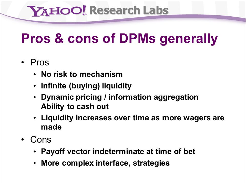 Research Labs Pros & cons of DPMs generally Pros No risk to mechanism Infinite (buying) liquidity Dynamic pricing / information aggregation Ability to