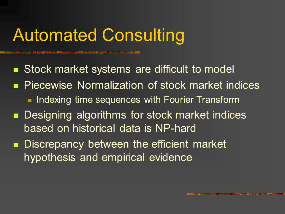 Automated Consulting Forecasting Maximize returns, minimize risk Predictive Modeling: statistical techniques, neural networks, genetic algorithms