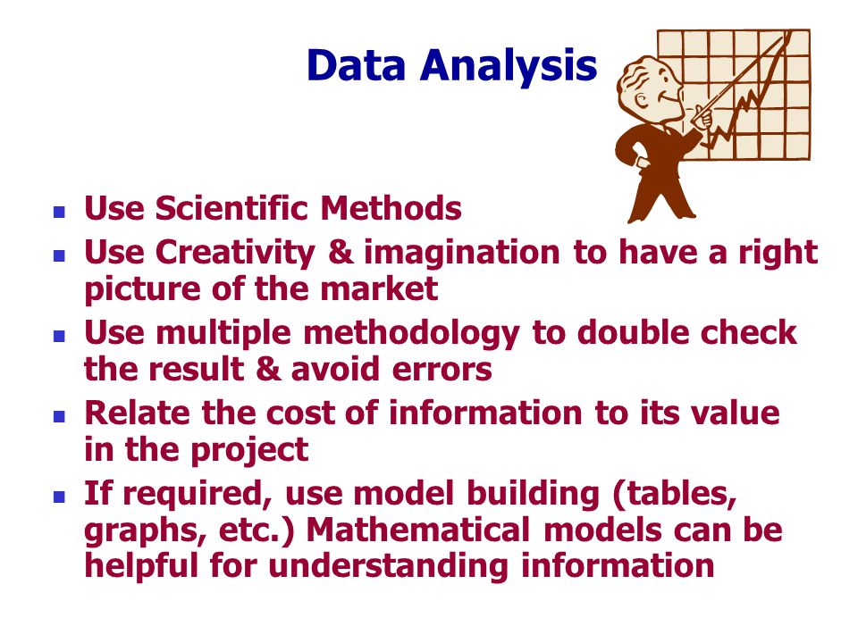 Data Analysis Use Scientific Methods Use Creativity & imagination to have a right picture of the market Use multiple methodology to double check the result & avoid errors Relate the cost of information to its value in the project If required, use model building (tables, graphs, etc.) Mathematical models can be helpful for understanding information