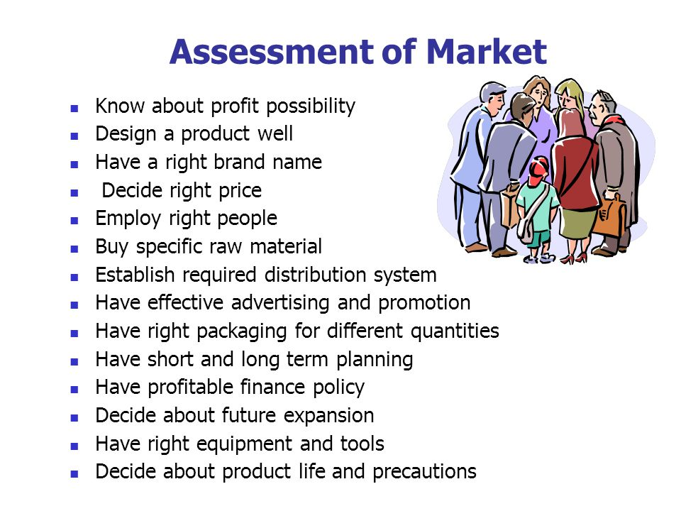 Assessment of Market Know about profit possibility Design a product well Have a right brand name Decide right price Employ right people Buy specific raw material Establish required distribution system Have effective advertising and promotion Have right packaging for different quantities Have short and long term planning Have profitable finance policy Decide about future expansion Have right equipment and tools Decide about product life and precautions