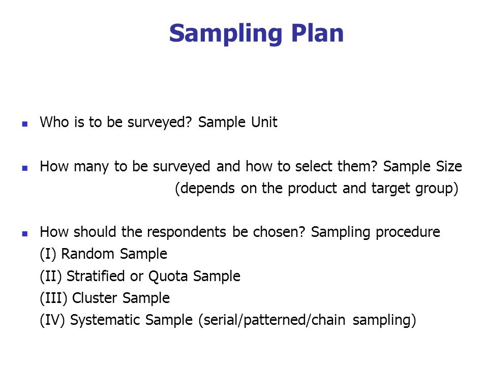 Sampling Plan Who is to be surveyed. Sample Unit How many to be surveyed and how to select them.