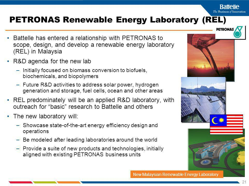21 PETRONAS Renewable Energy Laboratory (REL) Battelle has entered a relationship with PETRONAS to scope, design, and develop a renewable energy laboratory (REL) in Malaysia R&D agenda for the new lab –Initially focused on biomass conversion to biofuels, biochemicals, and biopolymers –Future R&D activities to address solar power, hydrogen generation and storage, fuel cells, ocean and other areas REL predominately will be an applied R&D laboratory, with outreach for basic research to Battelle and others The new laboratory will: –Showcase state-of-the-art energy efficiency design and operations –Be modeled after leading laboratories around the world –Provide a suite of new products and technologies, initially aligned with existing PETRONAS business units New Malaysian Renewable Energy Laboratory