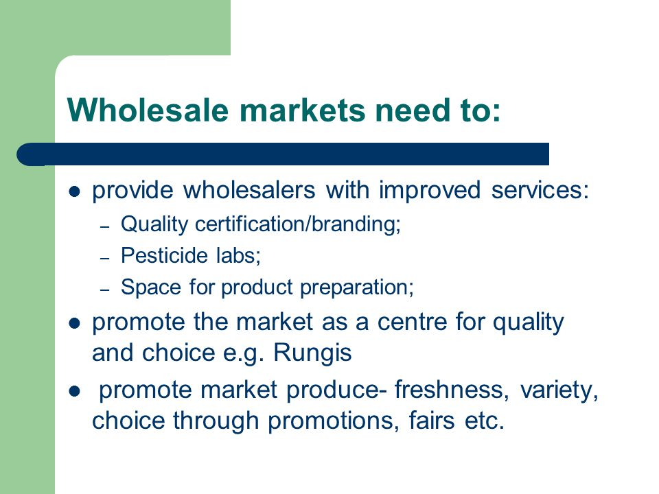 Wholesale markets need to: provide wholesalers with improved services: – Quality certification/branding; – Pesticide labs; – Space for product preparation; promote the market as a centre for quality and choice e.g.