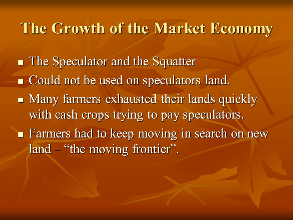 The Growth of the Market Economy The Speculator and the Squatter The Speculator and the Squatter Could not be used on speculators land. Could not be u
