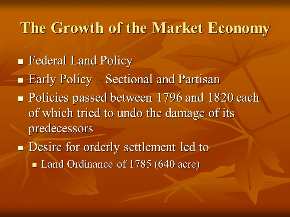 The Growth of the Market Economy Federal Land Policy Federal Land Policy Early Policy – Sectional and Partisan Early Policy – Sectional and Partisan P