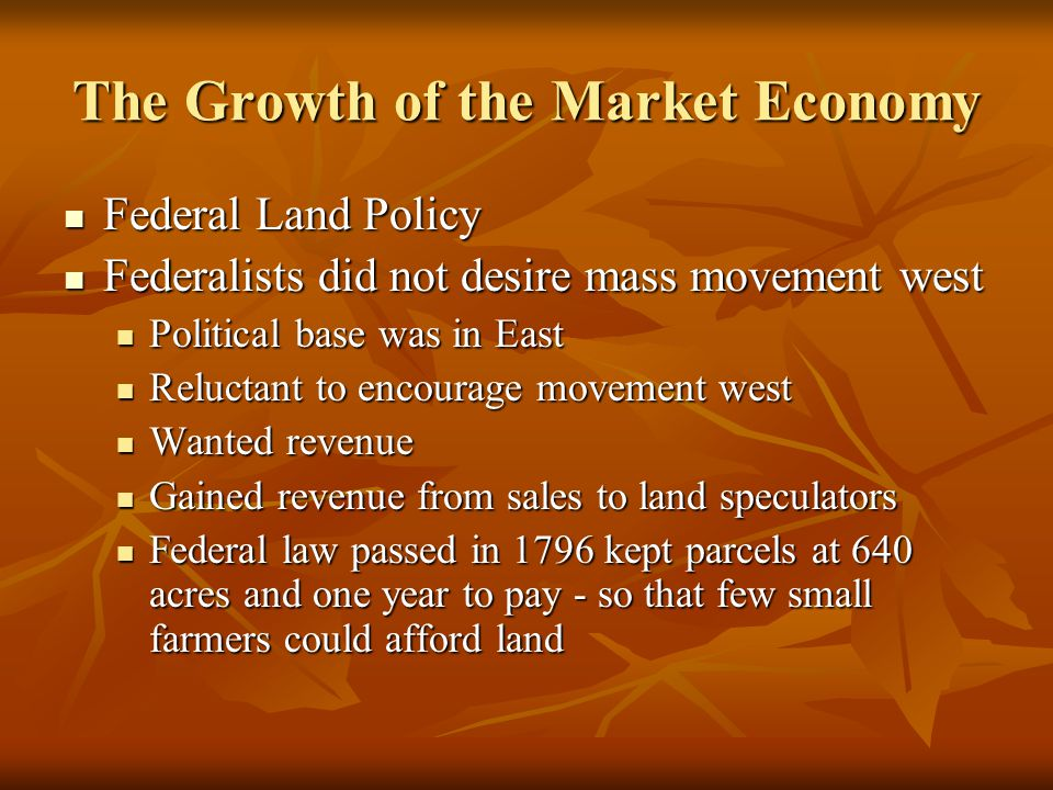 The Growth of the Market Economy Federal Land Policy Federal Land Policy Federalists did not desire mass movement west Federalists did not desire mass