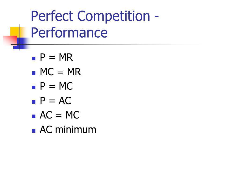 Perfect Competition - Performance P = MR MC = MR P = MC P = AC AC = MC AC minimum