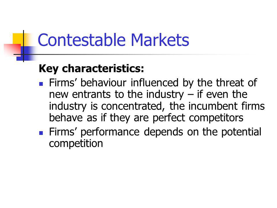 Contestable Markets Key characteristics: Firms behaviour influenced by the threat of new entrants to the industry – if even the industry is concentrated, the incumbent firms behave as if they are perfect competitors Firms performance depends on the potential competition