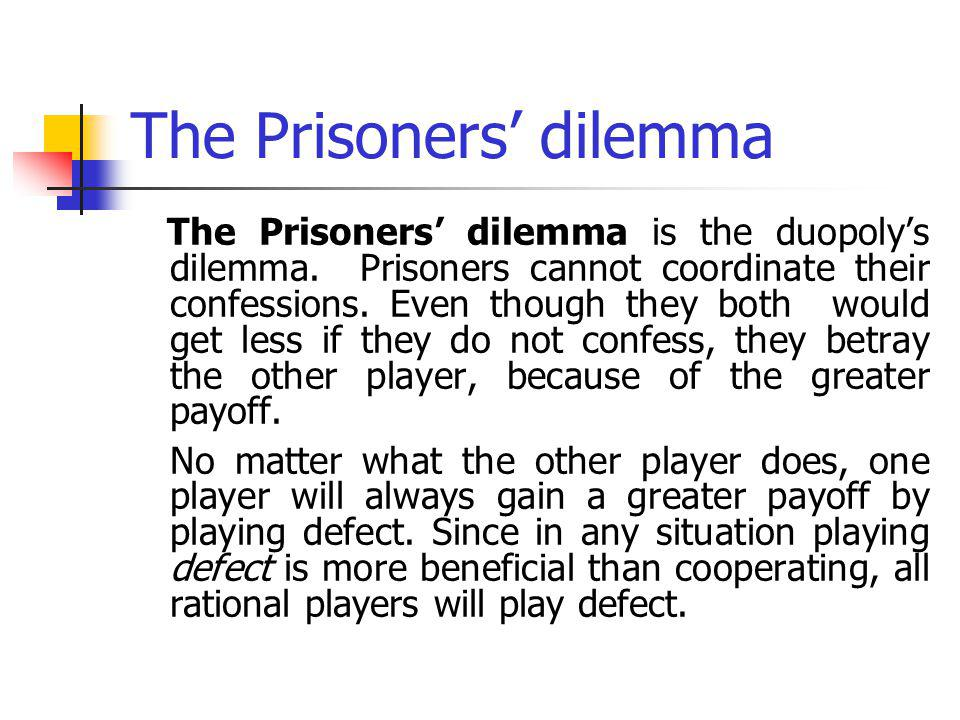 The Prisoners dilemma The Prisoners dilemma is the duopolys dilemma. Prisoners cannot coordinate their confessions. Even though they both would get le