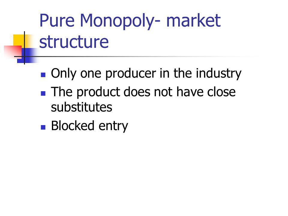 Pure Monopoly- market structure Only one producer in the industry The product does not have close substitutes Blocked entry