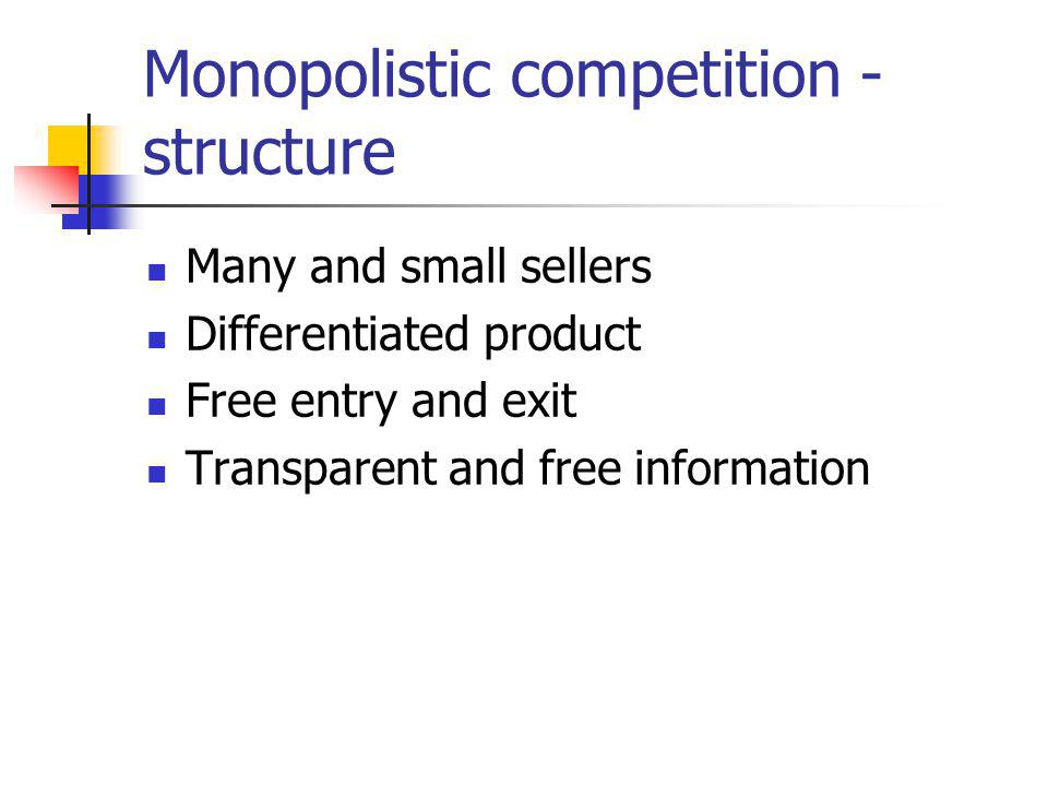 Monopolistic competition - structure Many and small sellers Differentiated product Free entry and exit Transparent and free information