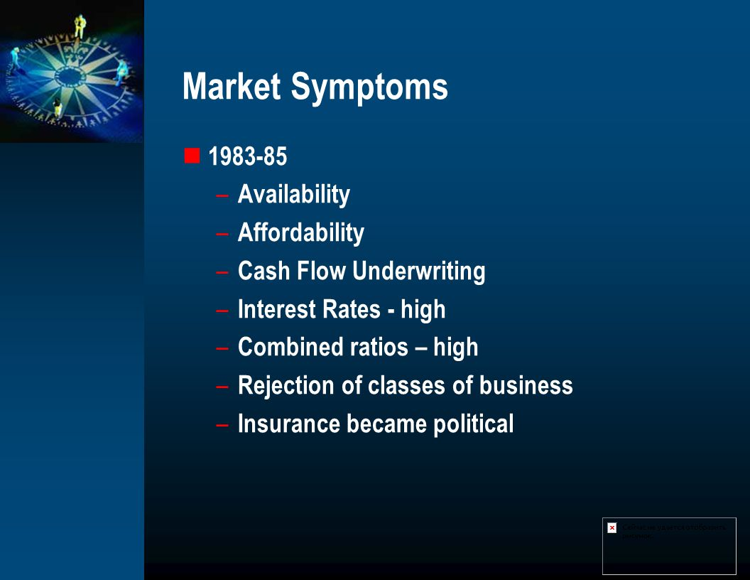 Market Symptoms 1983-85 – Availability – Affordability – Cash Flow Underwriting – Interest Rates - high – Combined ratios – high – Rejection of classe