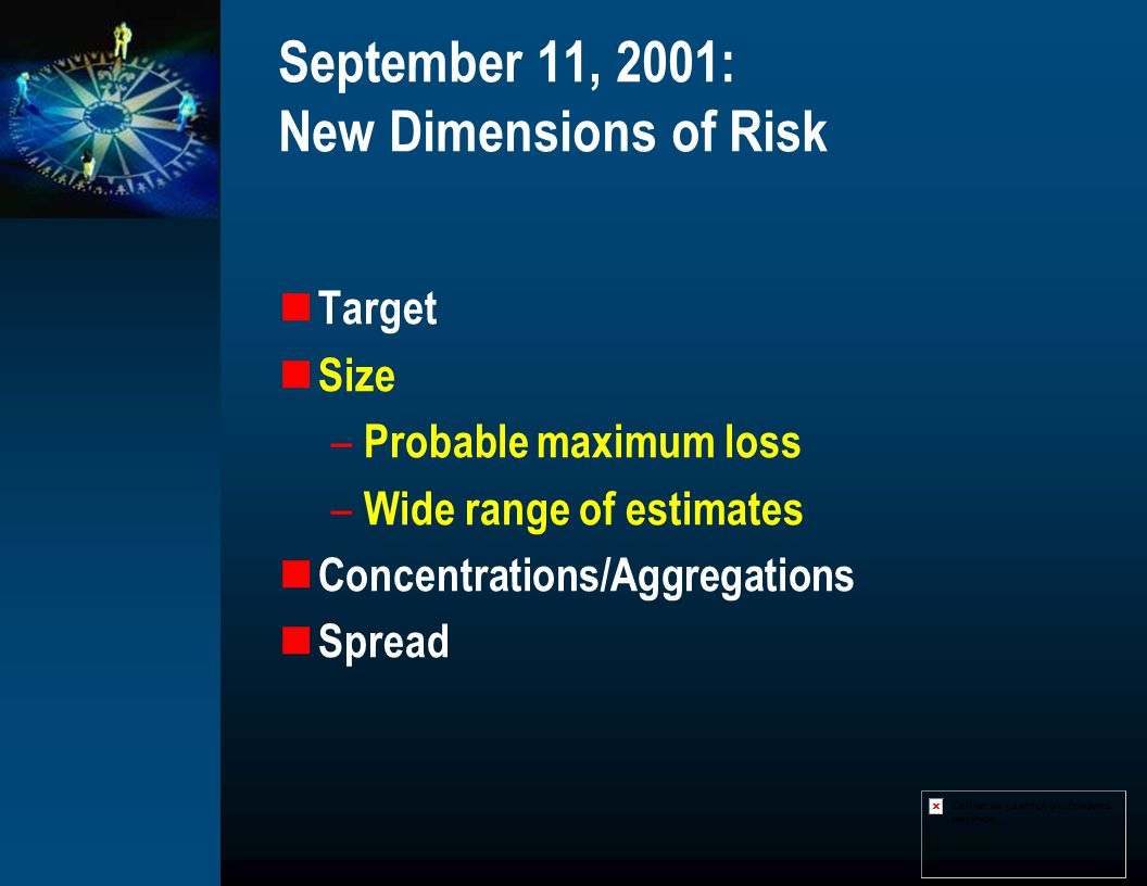 September 11, 2001: New Dimensions of Risk Target Size – Probable maximum loss – Wide range of estimates Concentrations/Aggregations Spread