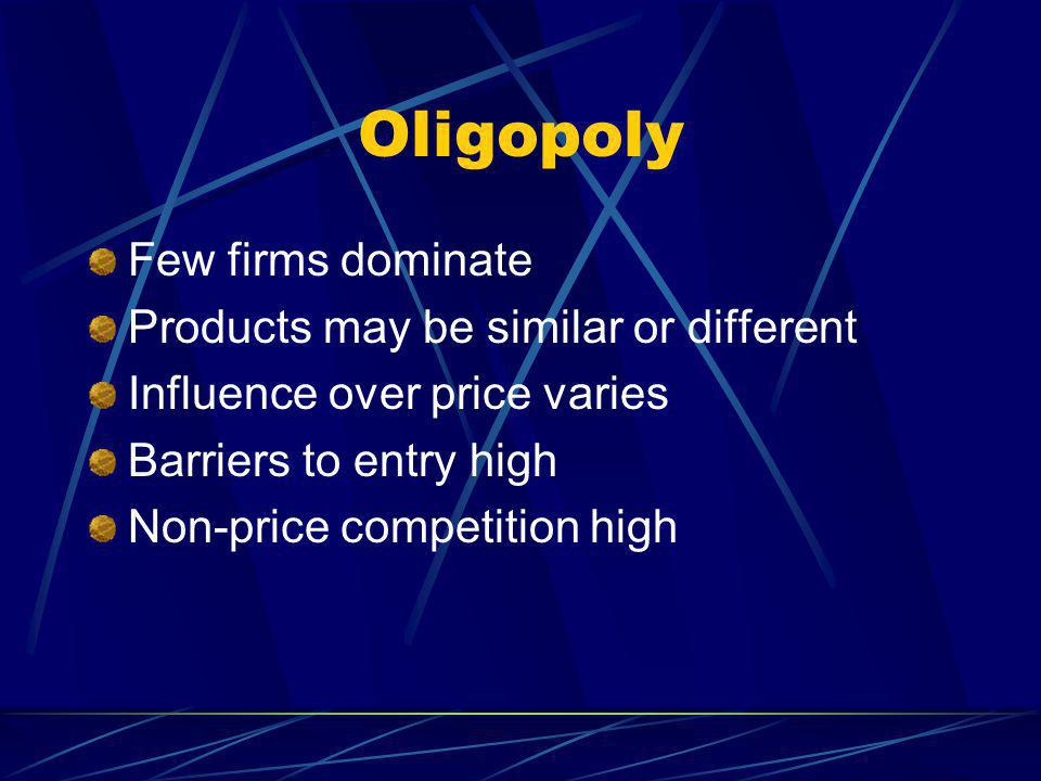 Oligopoly Few firms dominate Products may be similar or different Influence over price varies Barriers to entry high Non-price competition high