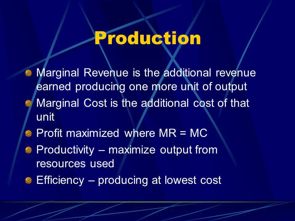 Production Marginal Revenue is the additional revenue earned producing one more unit of output Marginal Cost is the additional cost of that unit Profit maximized where MR = MC Productivity – maximize output from resources used Efficiency – producing at lowest cost