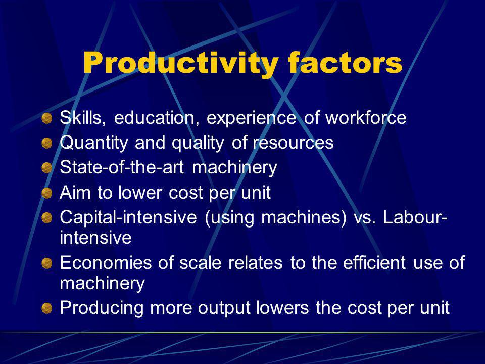 Productivity factors Skills, education, experience of workforce Quantity and quality of resources State-of-the-art machinery Aim to lower cost per unit Capital-intensive (using machines) vs.