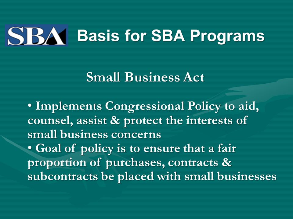 Basis for SBA Programs Small Business Act Implements Congressional Policy to aid, counsel, assist & protect the interests of small business concerns I