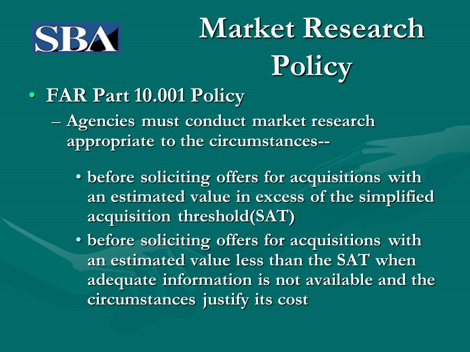 Market Research Policy FAR Part 10.001 PolicyFAR Part 10.001 Policy –Agencies must conduct market research appropriate to the circumstances-- before s