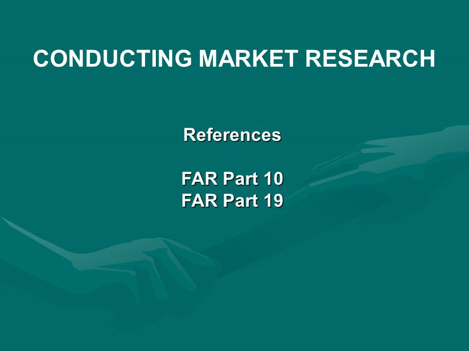 References FAR Part 10 FAR Part 19 CONDUCTING MARKET RESEARCH