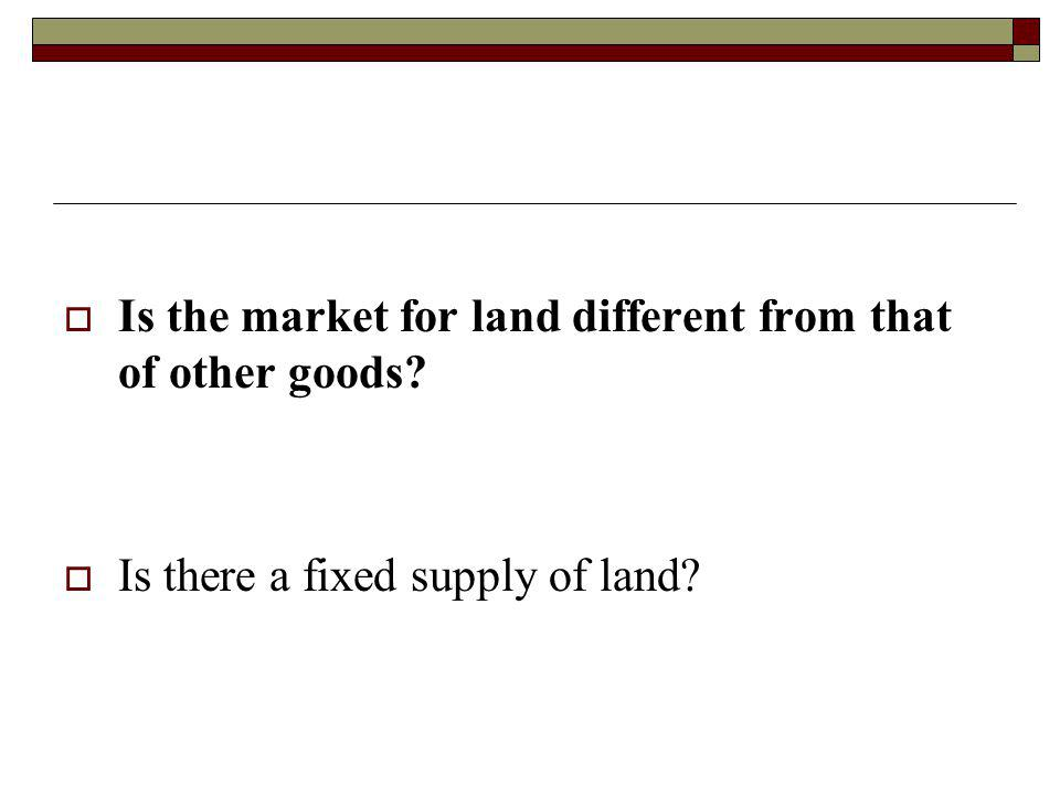 Is the market for land different from that of other goods? Is there a fixed supply of land?