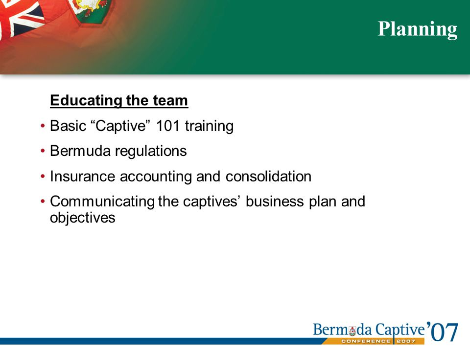 Educating the team Basic Captive 101 training Bermuda regulations Insurance accounting and consolidation Communicating the captives business plan and objectives Planning