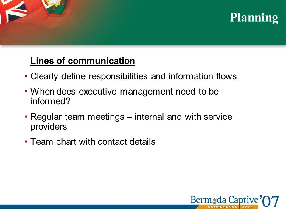 Lines of communication Clearly define responsibilities and information flows When does executive management need to be informed.