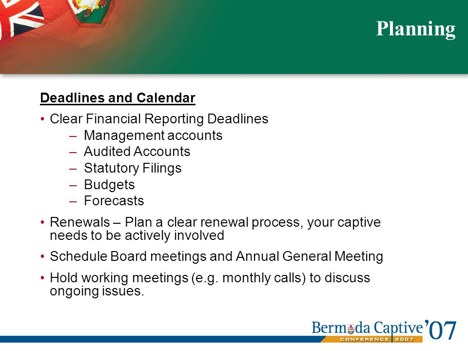Deadlines and Calendar Clear Financial Reporting Deadlines –Management accounts –Audited Accounts –Statutory Filings –Budgets –Forecasts Renewals – Plan a clear renewal process, your captive needs to be actively involved Schedule Board meetings and Annual General Meeting Hold working meetings (e.g.