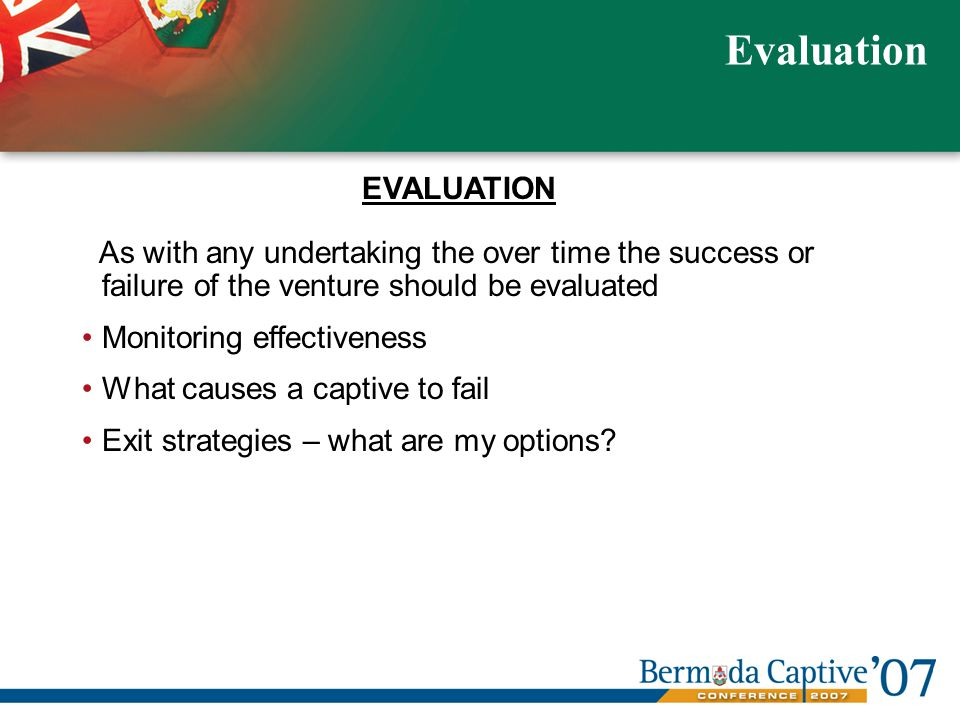 As with any undertaking the over time the success or failure of the venture should be evaluated Monitoring effectiveness What causes a captive to fail Exit strategies – what are my options.