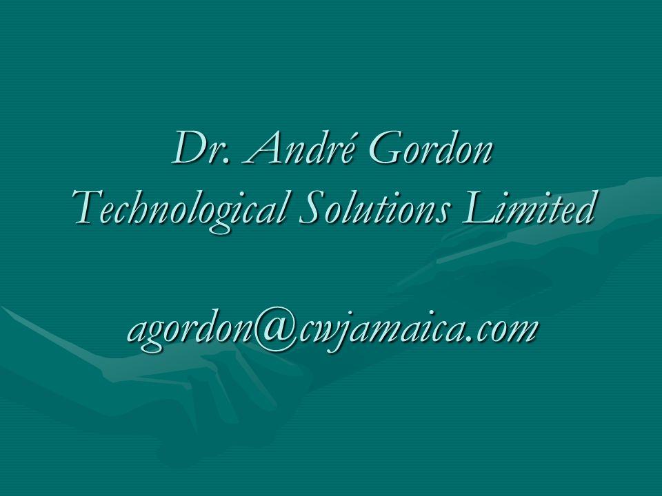 Dr. André Gordon Technological Solutions Limited agordon@cwjamaica.com