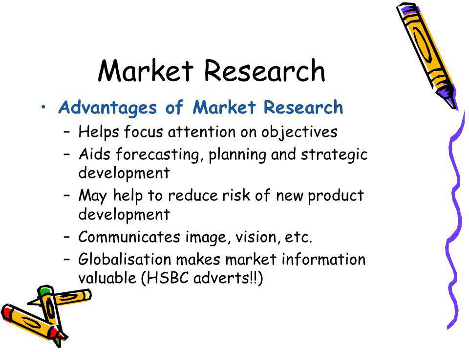 Market Research Advantages of Market Research –Helps focus attention on objectives –Aids forecasting, planning and strategic development –May help to