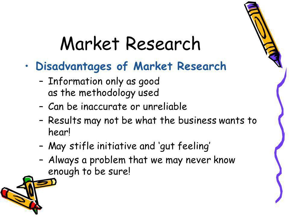Market Research Disadvantages of Market Research –Information only as good as the methodology used –Can be inaccurate or unreliable –Results may not b