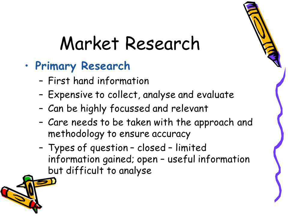Market Research Primary Research –First hand information –Expensive to collect, analyse and evaluate –Can be highly focussed and relevant –Care needs