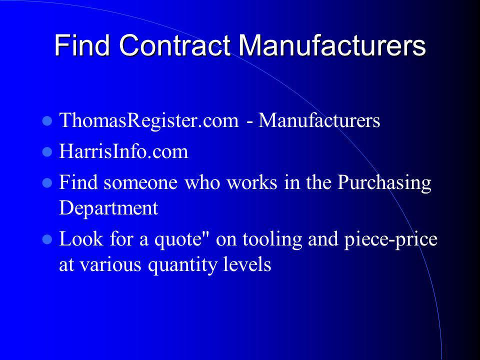 Find Contract Manufacturers ThomasRegister.com - Manufacturers HarrisInfo.com Find someone who works in the Purchasing Department Look for a quote on tooling and piece-price at various quantity levels