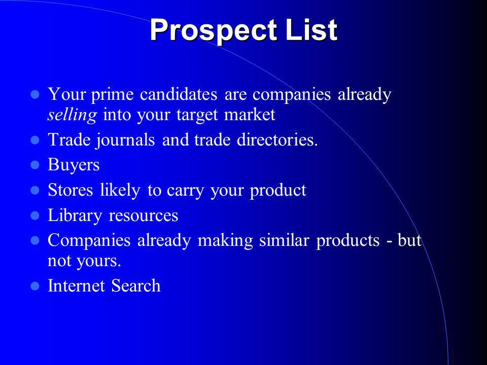Prospect List Your prime candidates are companies already selling into your target market Trade journals and trade directories.