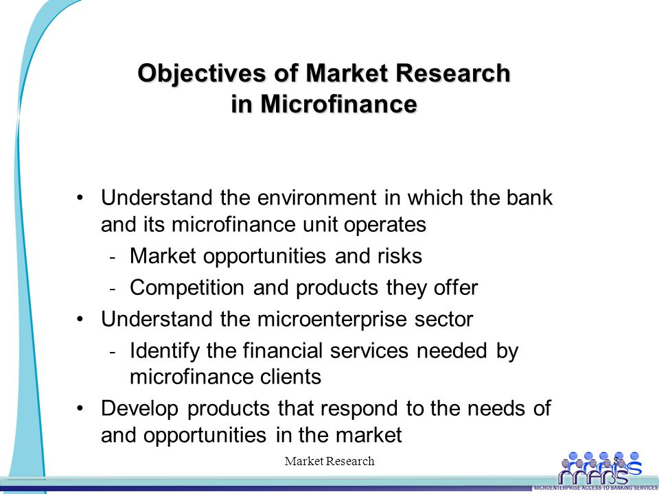 Objectives of Market Research in Microfinance Understand the environment in which the bank and its microfinance unit operates - Market opportunities and risks - Competition and products they offer Understand the microenterprise sector - Identify the financial services needed by microfinance clients Develop products that respond to the needs of and opportunities in the market Market Research8