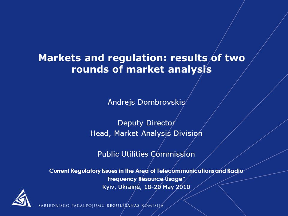Markets and regulation: results of two rounds of market analysis Andrejs Dombrovskis Deputy Director Head, Market Analysis Division Public Utilities Commission Current Regulatory Issues in the Area of Telecommunications and Radio Frequency Resource Usage Kyiv, Ukraine, 18-20 May 2010