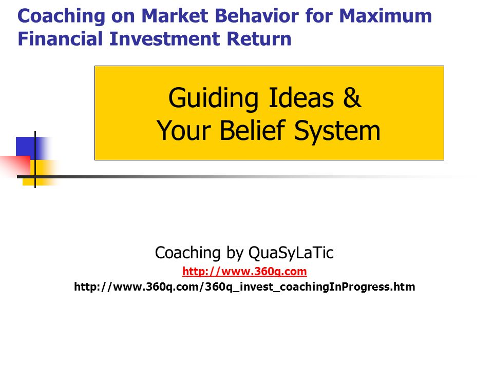 Coaching on Market Behavior for Maximum Financial Investment Return Guiding Ideas & Your Belief System Coaching by QuaSyLaTic http://www.360q.com http://www.360q.com/360q_invest_coachingInProgress.htm