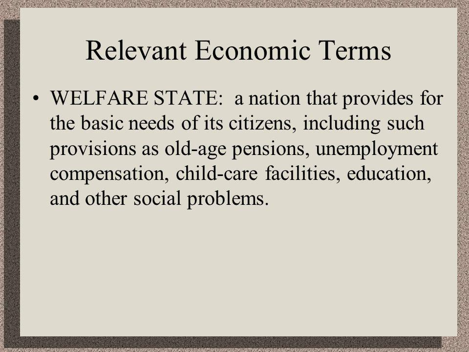 Relevant Economic Terms WELFARE STATE: a nation that provides for the basic needs of its citizens, including such provisions as old-age pensions, unemployment compensation, child-care facilities, education, and other social problems.