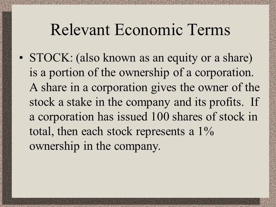 Relevant Economic Terms STOCK: (also known as an equity or a share) is a portion of the ownership of a corporation.
